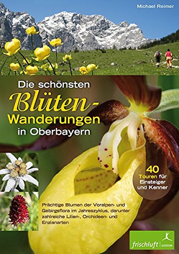 Die schönsten Blüten-Wanderungen in Oberbayern, Bd.1: 40 Touren für Einsteiger und Kenner. Prächtige Blumen der Voralpen- und Gebirgsflora im ... zahlreiche Lilien-, Orchideen und Enzianarten