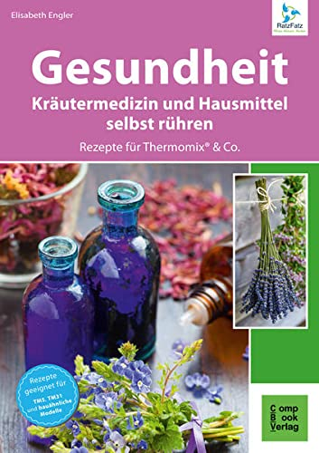 Gesundheit aus dem Thermomix® - Kräutermedizin und Hausmittel RatzFatz gerührt: 60 bewährte Rezepte von der Kräuterexperimentellen (RatzFatz: mixen. rühren. kochen)
