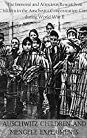Auschwitz Children and Mengele Experiments: The Immoral and Atrocious Research on Children in the Auschwitz Concentration Camp during World War II