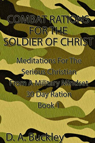Combat Rations For The Soldier Of Christ:: Meditation for the Serious Christian From A Military Mindset (Book Book 1) (English Edition)