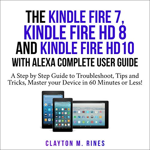 The Kindle Fire 7, Fire HD 8 and Fire HD 10 with Alexa Complete User Guide Audiobook By Clayton M. Rines cover art