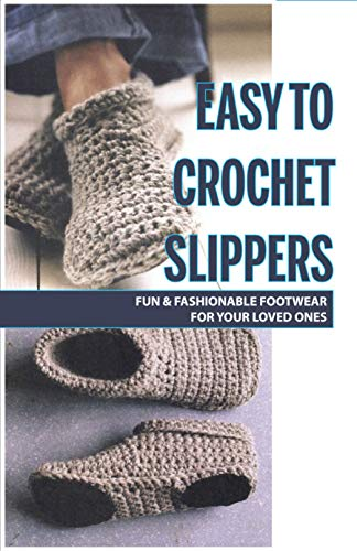 Easy To Crochet Slippers: Fun & Fashionable Footwear For Your Loved Ones: Crochet Boots For Women (English Edition)