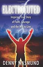 ELECTROCUTED: Inspiring True Story of Faith, Courage and the Will to Live