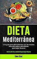 Dieta Mediterránea: Una guía para principiantes con las recetas más sabrosas y saludables para bajar de peso (Recetas fáciles y saludables para bajar de peso)