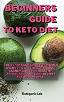 Beginners Guide To Keto diet: The Super easy Guide For Women Over 50 To Lose Weight, Boost Energy And Stay Healthy. Affordable and Easy Recipes For Busy people. (Keto Diet Cookbook for Beginners: The Best Quick and Easy Low Carb Recipes for Rapid Weight Loss, B)