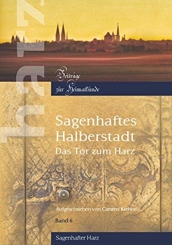 Sagenhaftes Halberstadt: Das Tor zum Harz (Harz - Beiträge zur Heimatkunde 6)
