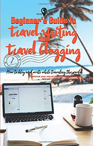 Beginner's Guide to Travel Writing and Travel Blogging: Freelance your way to financial independence and get paid for your travel writing (Gone Travel Series)