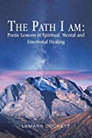 The Path I Am: Poetic Lessons in Spiritual, Mental and Emotional Healing