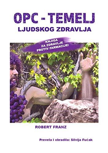 OPC - TEMELJ LJUDSKOG ZDRAVLJA (srpski prevod):: Robert Franz OPC, MSM, DMSO, Vitamin C, Antibiotik - Citricidal (English Edition)
