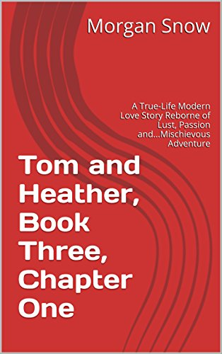 Tom and Heather, Book Three, Chapter One: A True-Life Modern Love Story Reborne of Lust, Passion and...Mischievous Adventure (Tom and Heather, A Trilogy 3) (English Edition)
