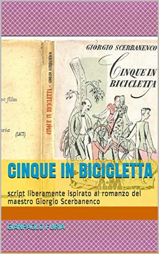 Cinque in bicicletta: script liberamente ispirato al romanzo del maestro Giorgio Scerbanenco (Talento e Amore)
