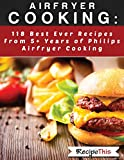 Airfryer Cooking: 118 Best Ever Recipes From 5+ Years Of Philips Airfryer Cooking (English Edition)