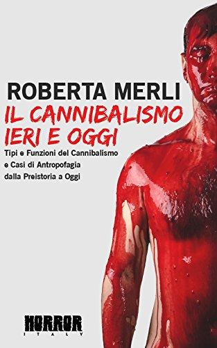 Il cannibalismo ieri e oggi: Tipi e funzioni del cannibalismo e casi di antropofagia dalla preistoria a oggi.