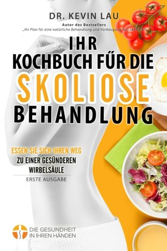 Ihr Kochbuch für die Skoliose Behandlung (2. Ausgabe): Ein Leitfaden um Ihre Ernährung individuell zu gestalten und eine große Auswahl an köstlichen, gesunden Rezepten um Skoliose zu behandeln.