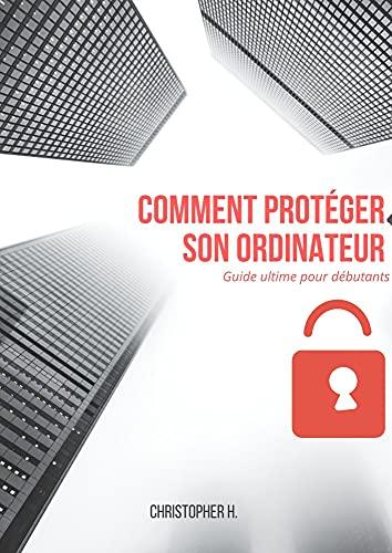 Comment protéger votre ordinateur: Guide ultime pour débutants (French Edition)