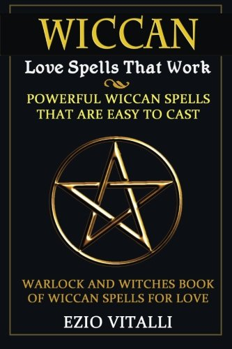 Wiccan Love Spells: Wiccan Love Spells That Work: Powerful Wiccan Spells That Are Easy To Cast