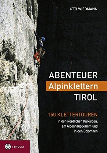 Abenteuer Alpinklettern Tirol: 150 Klettertouren in den Nördlichen Kalkalpen, am Alpenhauptkamm und in den Dolomiten