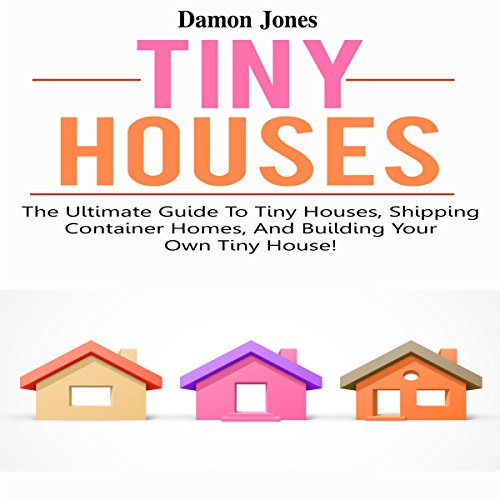 Tiny Houses: The Ultimate Guide to Tiny Houses, Shipping Container Homes, and Building Your Own Tiny House! audiobook cover art