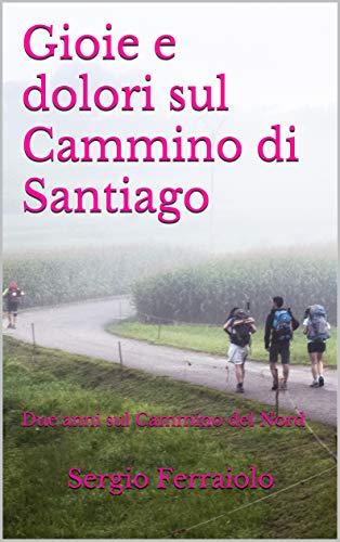Gioie e dolori sul Cammino di Santiago: Due anni sul Cammino del Nord (Viaggi e avventure Vol. 9)
