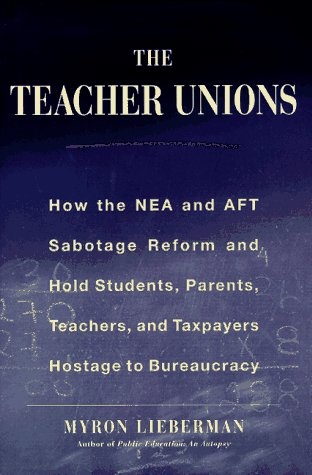 The Teachers' Unions : How the NEA and AFT Sabotage Reform and Hold Students, Parents, Teachers,  and Taxpayers Hostage to Bureaucracy