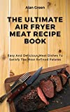 The Ultimate Air Fryer Meat Recipe Book: Easy And Delicious Meat Dishes To Satisfy The Most Refined Palates