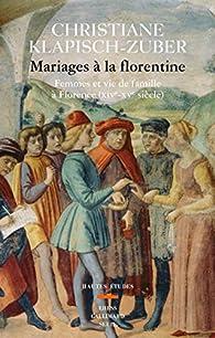 Mariages à la florentine. Femmes et vie de famille à Florence. XIVe-XVe siècle par Christiane Klapisch-Zuber