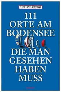 111 Orte am Bodensee, die man gesehen haben muss: Reiseführ