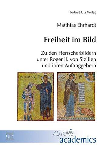 Freiheit im Bild: Zu den Herrscherbildern unter Roger II. von Sizilien und ihren Auftraggebern (AUTORIS academics)