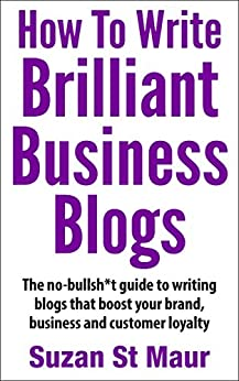 How To Write Brilliant Business Blogs: The no bullsh*t guide to writing blogs that boost your brand, business and customer loyalty by [Suzan St Maur]