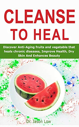 51WFHpCb7AL - CLEANSE TO HEAL: Discover Anti-Aging fruits and vegetable that heals chronic diseases, Improve Health, Dry Skin And Enhances Beauty
