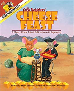 The Good Neighbors' Cheese Feast: A Cheesy Mouse Tale of Subtraction with Regrouping (The Good Neighbors Math Series Book 1) by [Mark Ramsay, Susan G. Robinson]
