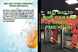 BEST WAY TO BUILD BODY FITNESS AND HEALTH: BEST and smart way to build muscles (English Edition)