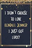 I Didn't Choose To Love Kendall Jenner I Just Got Lucky: Kendall Jenner Notebook Journal With 110 Blank Lined Pages