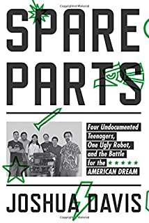 Spare Parts: Four Undocumented Teenagers, One Ugly Robot, and the Battle for the American Dream by Joshua Davis (2014-12-02)