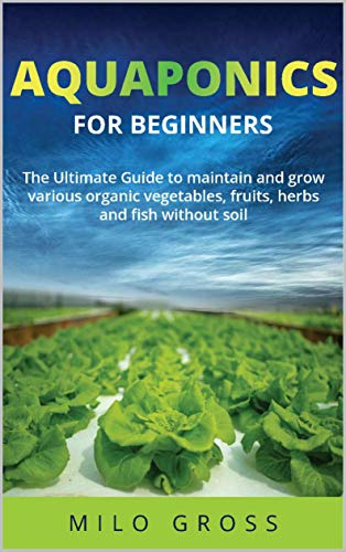 Aquaponics for beginners: : The Ultimate guide to maintain and grow various organic vegetables,fruits ,herbs and fish without soil by [Milo Gross ]