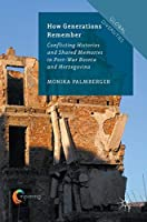 How Generations Remember: Conflicting Histories and Shared Memories in Post-War Bosnia and Herzegovina (Global Diversities)