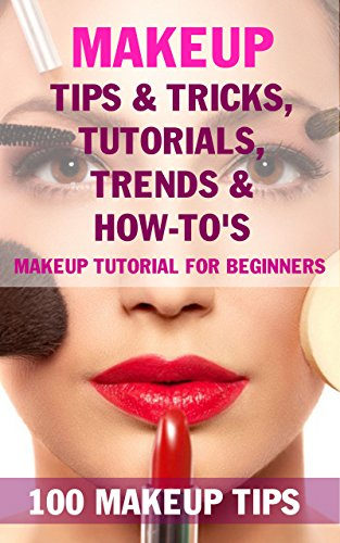 Makeup Tips & Tricks, Tutorials, Trends & How-To's - BOOK: 100 Makeup Tips, Makeup tutorial for beginners (English Edition)