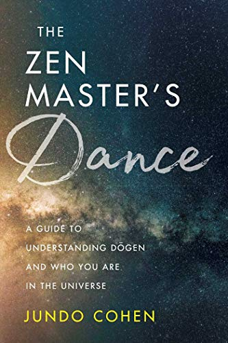 The Zen Master's Dance: A Guide to Understanding Dogen and Who You Are in the Universe