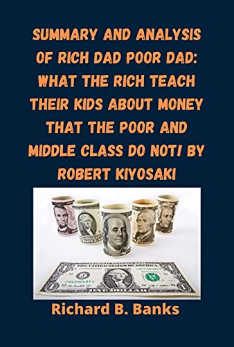 Summary and Analysis of Rich Dad Poor Dad: What the Rich Teach Their Kids About Money That the Poor and Middle Class Do Not! By Robert Kiyosaki