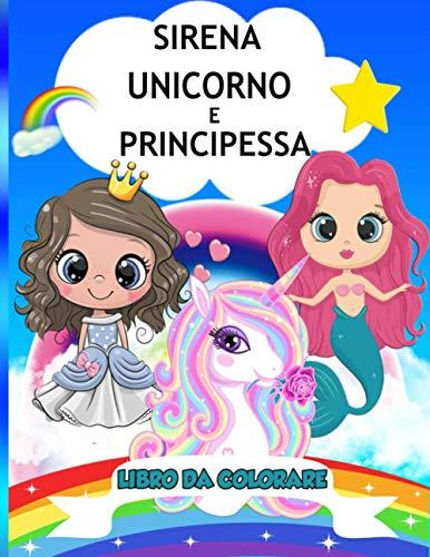 Libro Da Colorare Sirena, Unicorno e Principessa: Libro da colorare divertente e magico per 4-8 anni, regalo perfetto per una ragazza o un ragazzo che ... le sirene, le principesse e i colori.