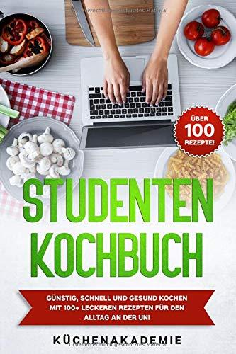 Studentenkochbuch: Günstig, schnell und gesund kochen mit 100+ leckeren Rezepten für den Alltag an der Uni