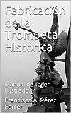 Fabricación de la Trompeta Histórica: Manual de Taller Ilustrado (Fabricación de instrumentos históricos nº 1)