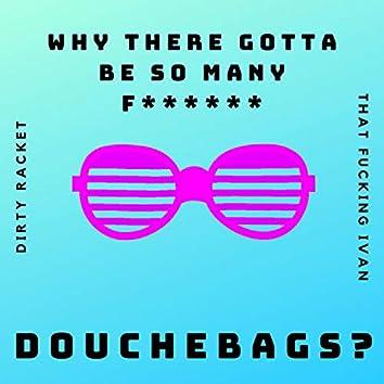 Why There Gotta Be So Many Fucking Douchebags (feat. ThatFuckingIvan)