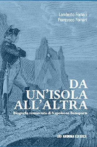 Da un'isola all'altra. Biografia romanzata di Napoleone Bonaparte