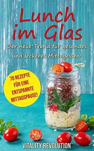 Lunch im Glas - Der neue Trend für gesundes und leckeres Mittagessen!: 70 Rezepte für eine entspannte Mittagspause!