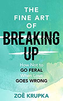 The Fine Art of Breaking Up: How not to go feral when love goes wrong by [Zoe Krupka]