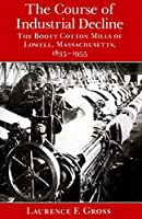 The Course of Industrial Decline: The Boott Cotton Mills of Lowell, Massachusetts, 1835-1955 (The Johns Hopkins Studies in the History of Technology)