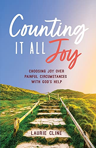 Counting It All Joy: Choosing Joy over Painful Circumstances with God's Help