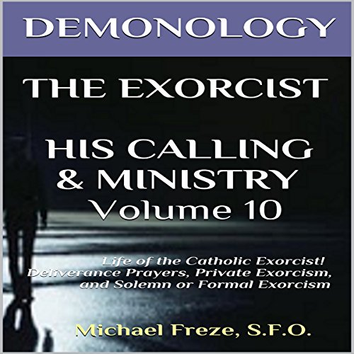 Demonology, The Exorcist, His Calling, & Ministry: Deliverance Private Exorcism Solemn Exorcism audiobook cover art