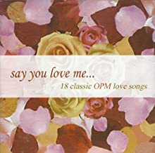 SAY YOU LOVE ME... 18 CLASSIC OPM LOVE SONGS